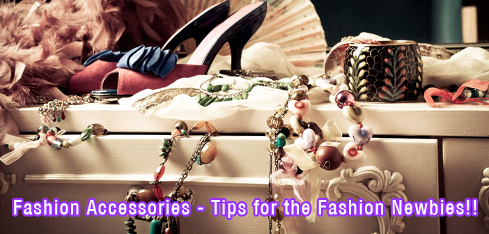 Fashion Accessories - Tips for the Fashion Newbies!!